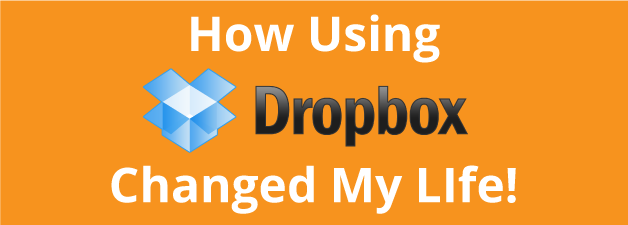 How Using Dropbox Changed My Life ( And It Can Change Yours Too)!